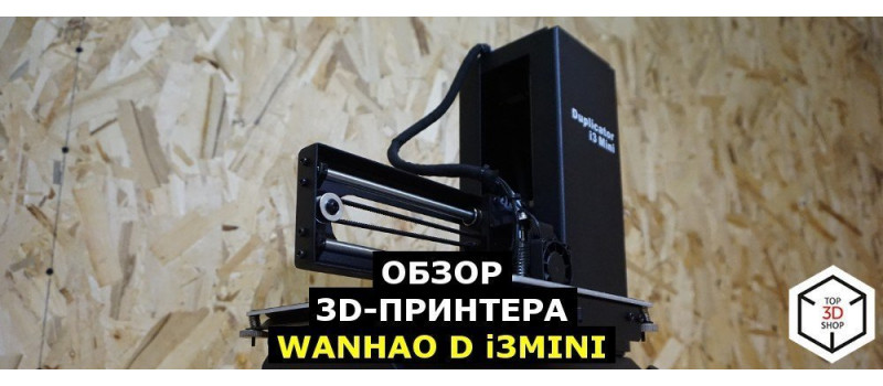 Обзор 3D-принтера Wanhao D i3 Mini