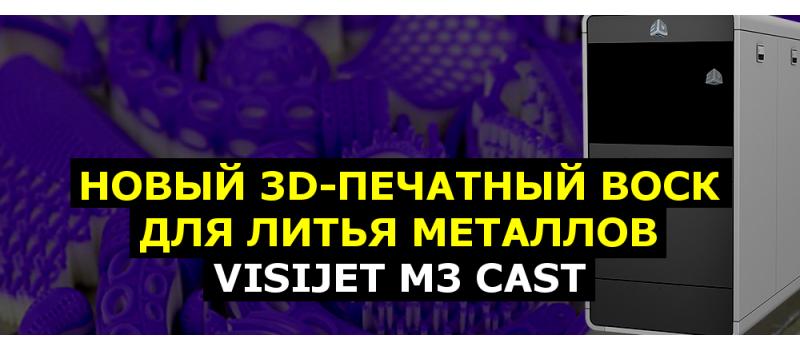 VisiJet M3 CAST - новый воск для 3D-печати