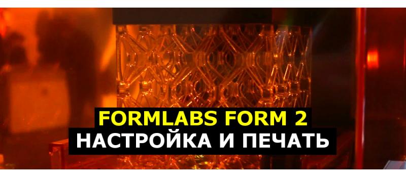 Formlabs Form2 - настройка и печать