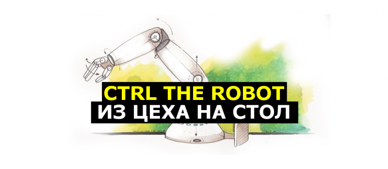 CTRL The Robot - из цеха на стол